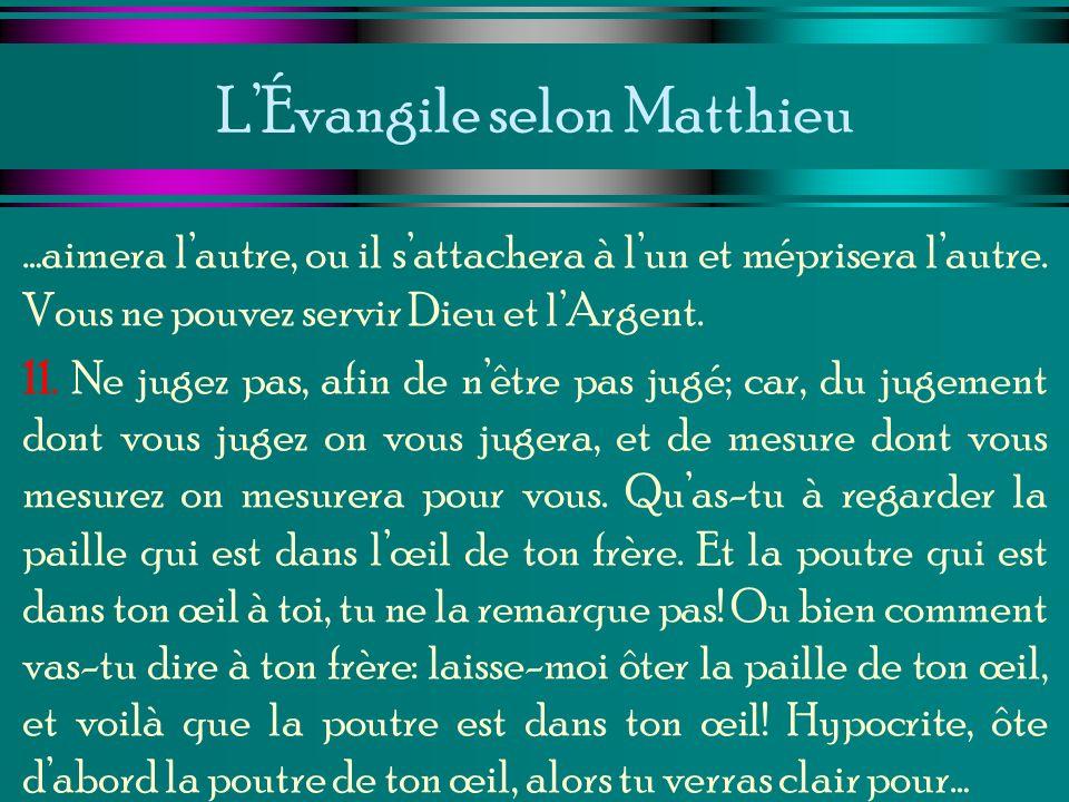 LÉvangile selon Matthieu …aimera lautre, ou il sattachera à lun et méprisera lautre. Vous ne pouvez servir Dieu et lArgent. 11. Ne jugez pas, afin de