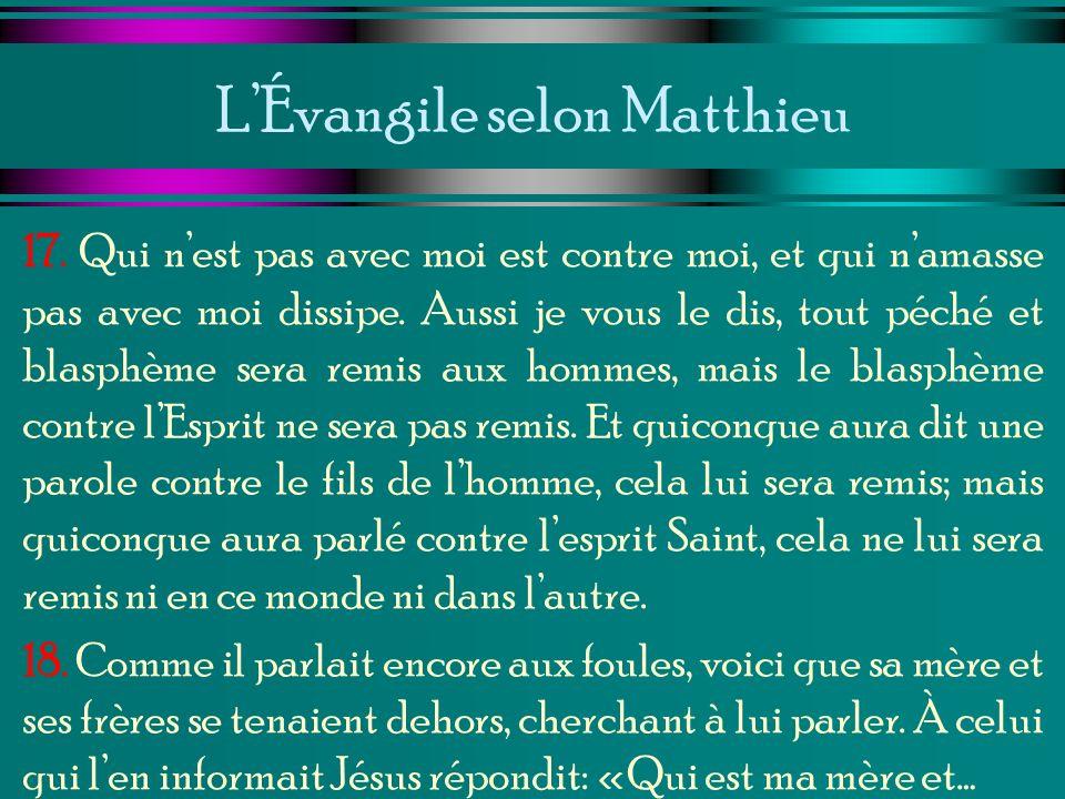 LÉvangile selon Matthieu 17. Qui nest pas avec moi est contre moi, et qui namasse pas avec moi dissipe. Aussi je vous le dis, tout péché et blasphème