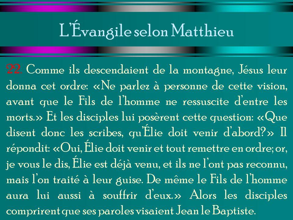 LÉvangile selon Matthieu 22. Comme ils descendaient de la montagne, Jésus leur donna cet ordre: «Ne parlez à personne de cette vision, avant que le Fi
