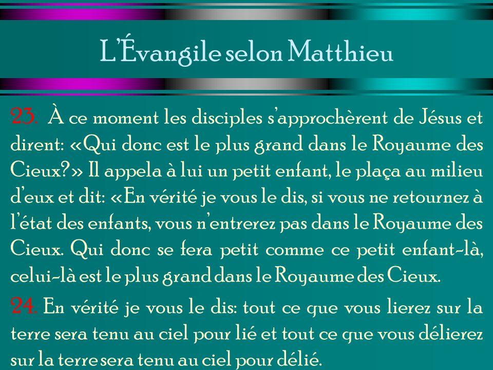 LÉvangile selon Matthieu 23. À ce moment les disciples sapprochèrent de Jésus et dirent: «Qui donc est le plus grand dans le Royaume des Cieux?» Il ap