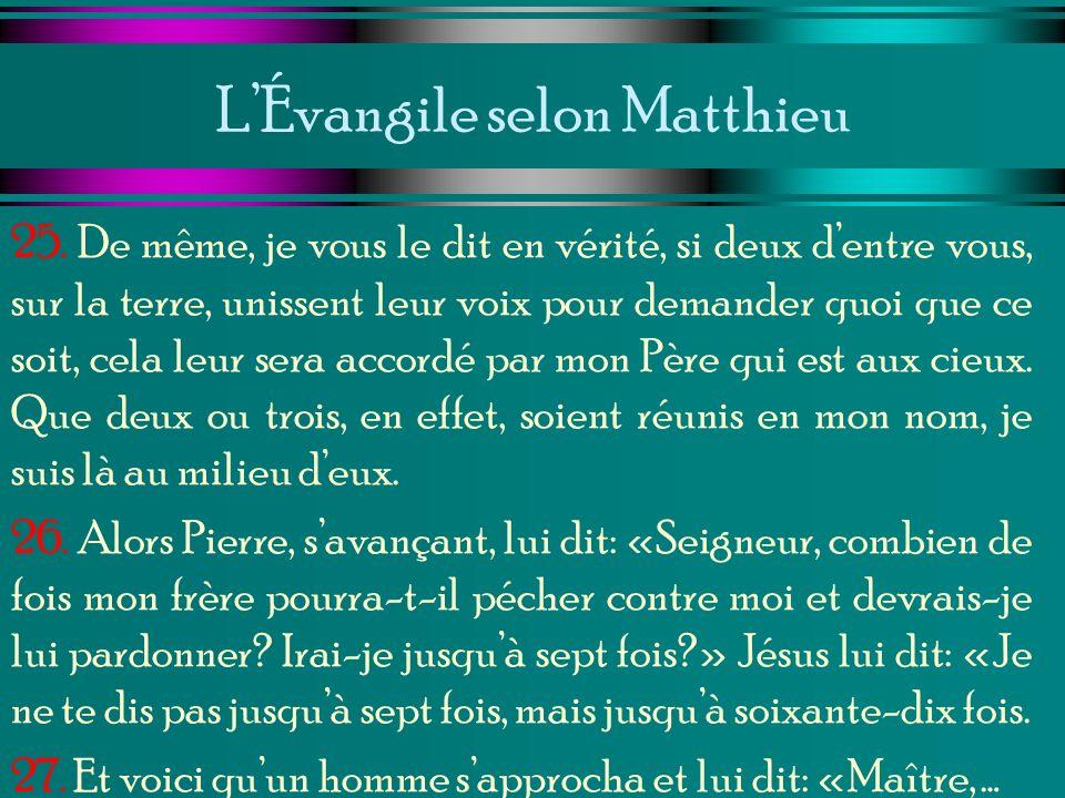 LÉvangile selon Matthieu 25. De même, je vous le dit en vérité, si deux dentre vous, sur la terre, unissent leur voix pour demander quoi que ce soit,