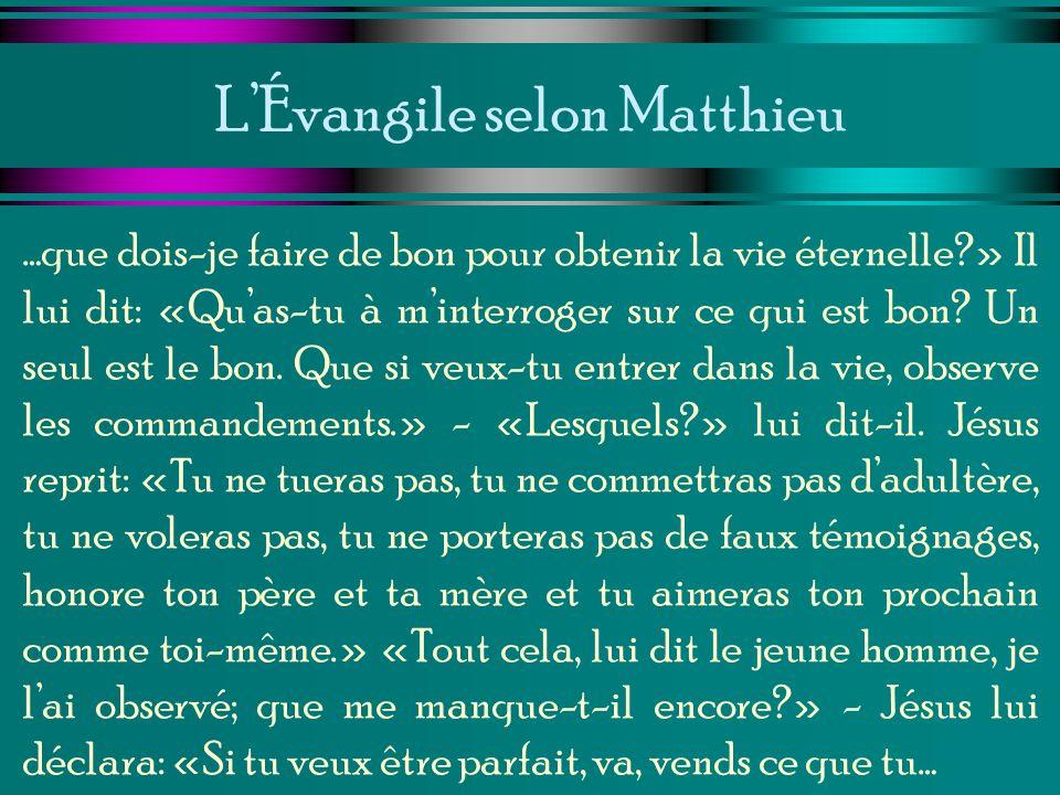 LÉvangile selon Matthieu …que dois-je faire de bon pour obtenir la vie éternelle?» Il lui dit: «Quas-tu à minterroger sur ce qui est bon? Un seul est