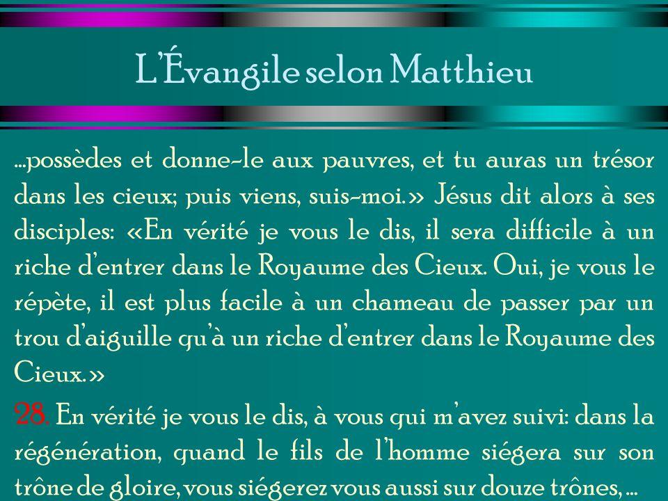 LÉvangile selon Matthieu …possèdes et donne-le aux pauvres, et tu auras un trésor dans les cieux; puis viens, suis-moi.» Jésus dit alors à ses discipl