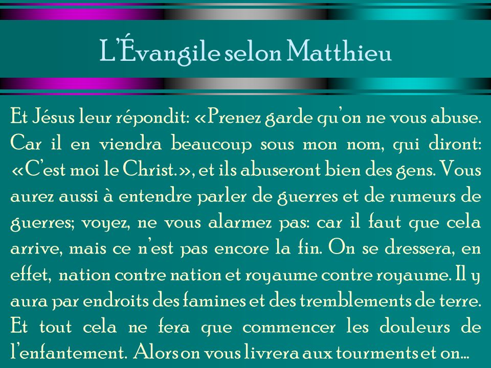 LÉvangile selon Matthieu Et Jésus leur répondit: «Prenez garde quon ne vous abuse. Car il en viendra beaucoup sous mon nom, qui diront: «Cest moi le C
