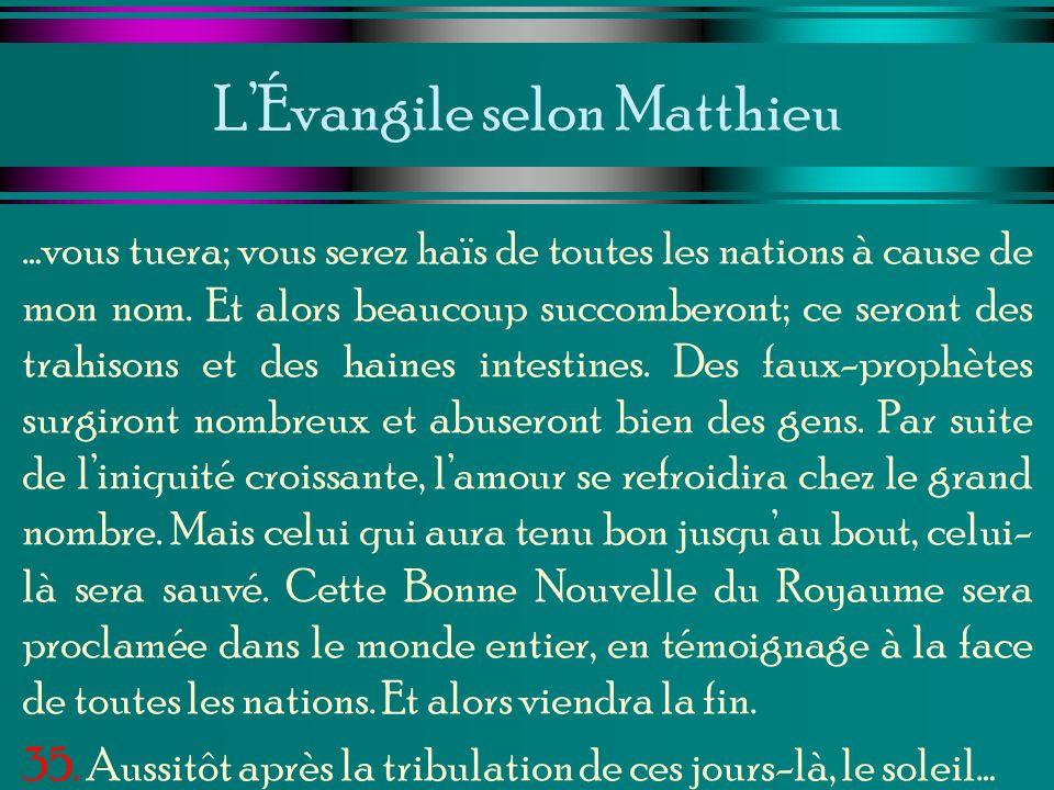 LÉvangile selon Matthieu …vous tuera; vous serez haïs de toutes les nations à cause de mon nom. Et alors beaucoup succomberont; ce seront des trahison