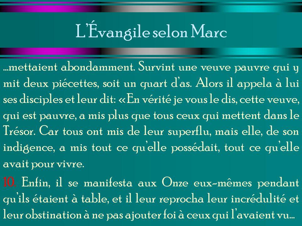 LÉvangile selon Marc …mettaient abondamment. Survint une veuve pauvre qui y mit deux piécettes, soit un quart das. Alors il appela à lui ses disciples