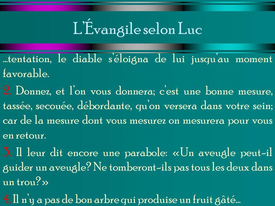 LÉvangile selon Luc …tentation, le diable séloigna de lui jusquau moment favorable. 2. Donnez, et lon vous donnera; cest une bonne mesure, tassée, sec