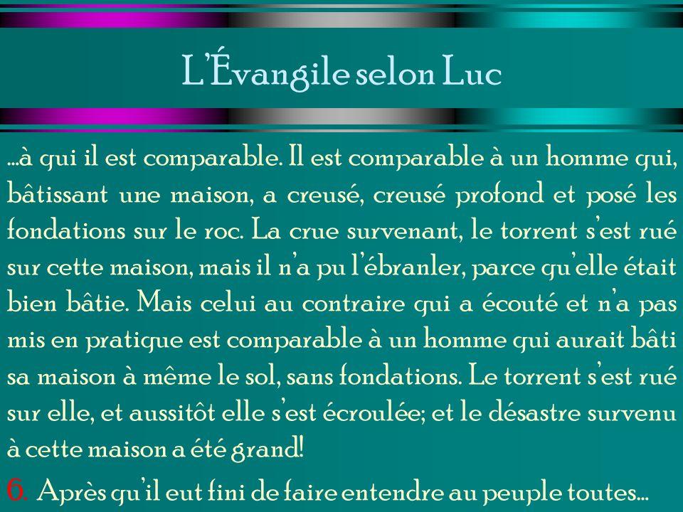 LÉvangile selon Luc …à qui il est comparable. Il est comparable à un homme qui, bâtissant une maison, a creusé, creusé profond et posé les fondations