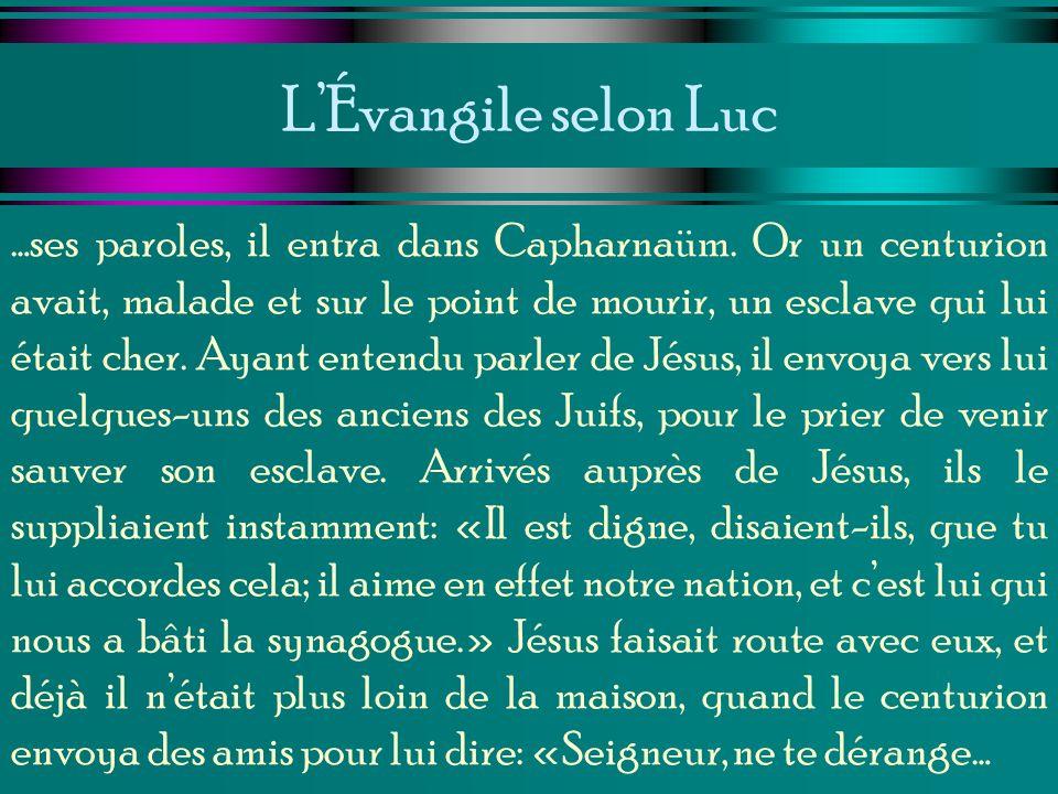 LÉvangile selon Luc …ses paroles, il entra dans Capharnaüm. Or un centurion avait, malade et sur le point de mourir, un esclave qui lui était cher. Ay