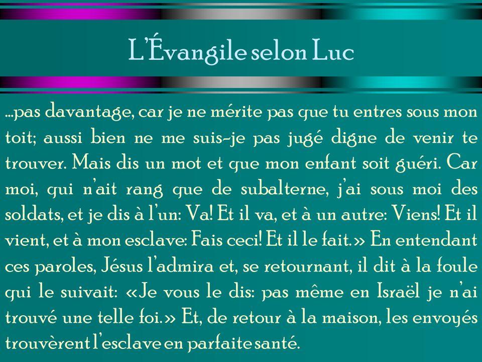 LÉvangile selon Luc …pas davantage, car je ne mérite pas que tu entres sous mon toit; aussi bien ne me suis-je pas jugé digne de venir te trouver. Mai