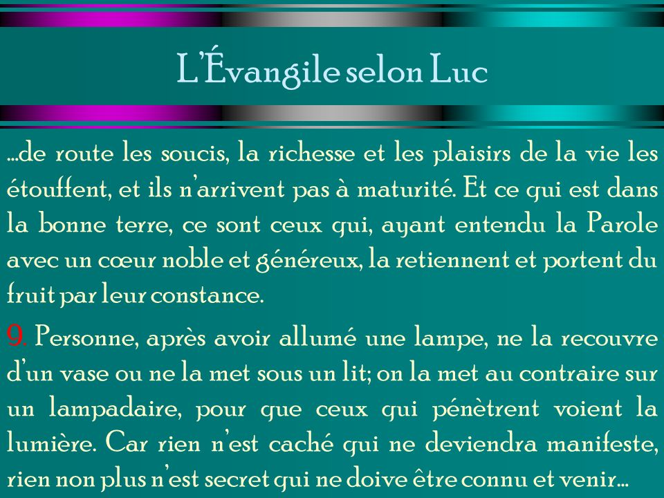 LÉvangile selon Luc …de route les soucis, la richesse et les plaisirs de la vie les étouffent, et ils narrivent pas à maturité. Et ce qui est dans la