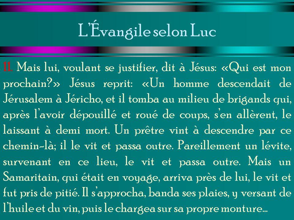 LÉvangile selon Luc 11. Mais lui, voulant se justifier, dit à Jésus: «Qui est mon prochain?» Jésus reprit: «Un homme descendait de Jérusalem à Jéricho
