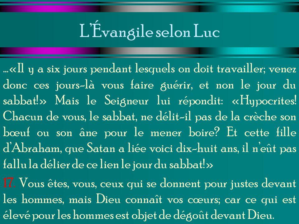 LÉvangile selon Luc …«Il y a six jours pendant lesquels on doit travailler; venez donc ces jours-là vous faire guérir, et non le jour du sabbat!» Mais