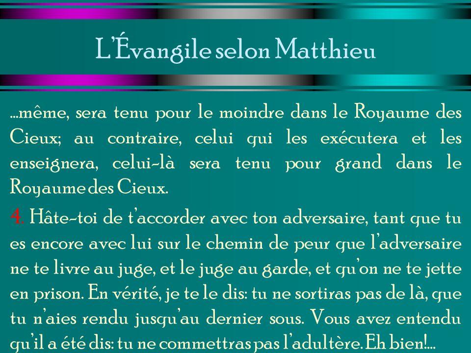 LÉvangile selon Matthieu …même, sera tenu pour le moindre dans le Royaume des Cieux; au contraire, celui qui les exécutera et les enseignera, celui-là