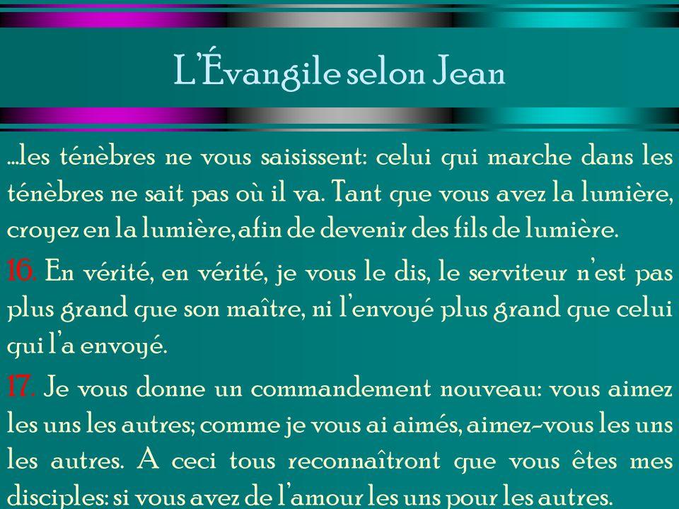 LÉvangile selon Jean …les ténèbres ne vous saisissent: celui qui marche dans les ténèbres ne sait pas où il va. Tant que vous avez la lumière, croyez