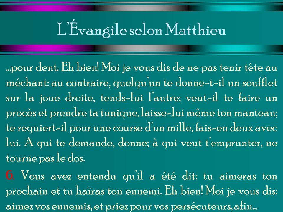 LÉvangile selon Matthieu …pour dent. Eh bien! Moi je vous dis de ne pas tenir tête au méchant: au contraire, quelquun te donne-t-il un soufflet sur la