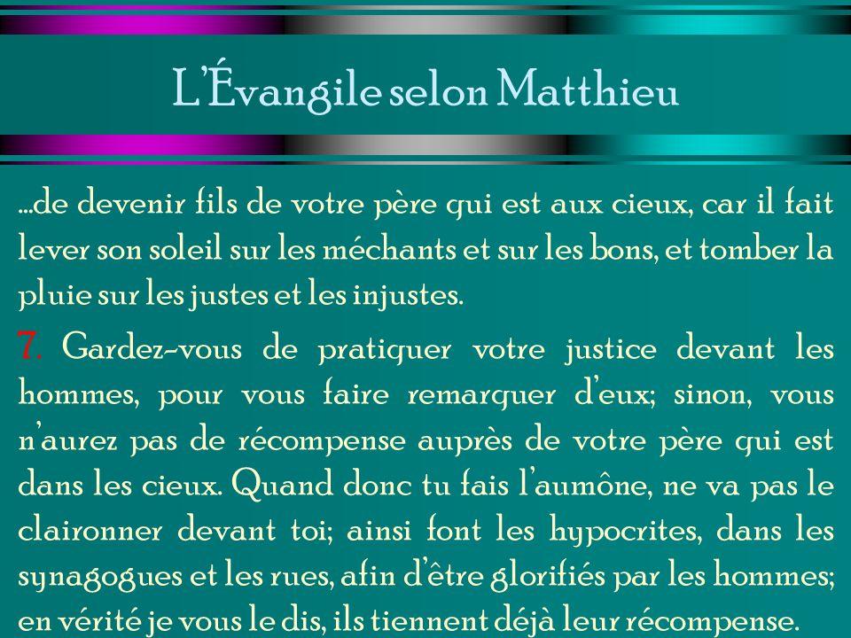 LÉvangile selon Matthieu …de devenir fils de votre père qui est aux cieux, car il fait lever son soleil sur les méchants et sur les bons, et tomber la