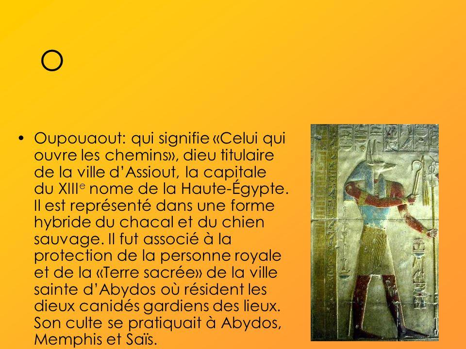 O Oupouaout: qui signifie «Celui qui ouvre les chemins», dieu titulaire de la ville dAssiout, la capitale du XIII e nome de la Haute-Égypte.