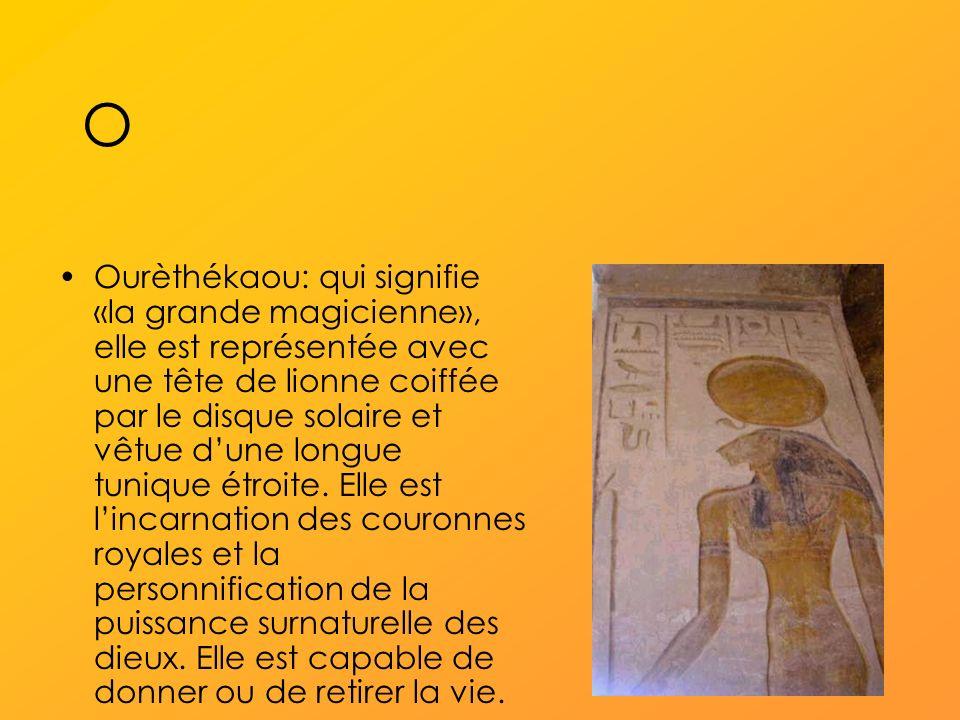 O Ourèthékaou: qui signifie «la grande magicienne», elle est représentée avec une tête de lionne coiffée par le disque solaire et vêtue dune longue tunique étroite.