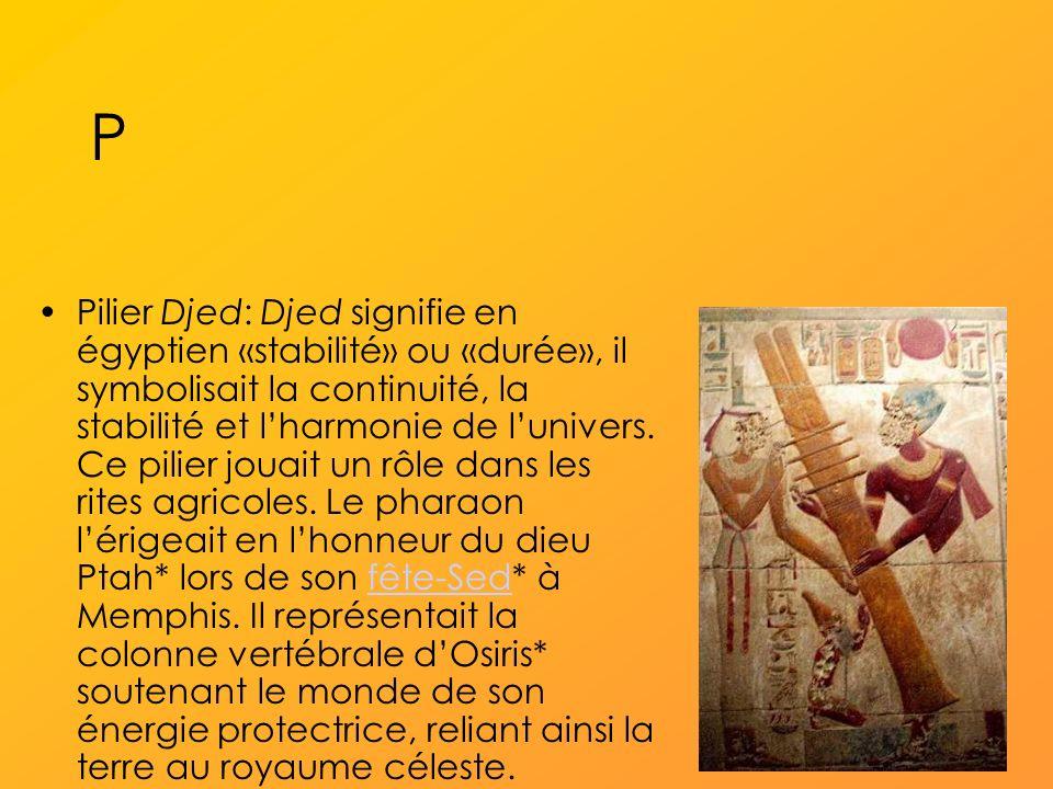 P Pilier Djed: Djed signifie en égyptien «stabilité» ou «durée», il symbolisait la continuité, la stabilité et lharmonie de lunivers.