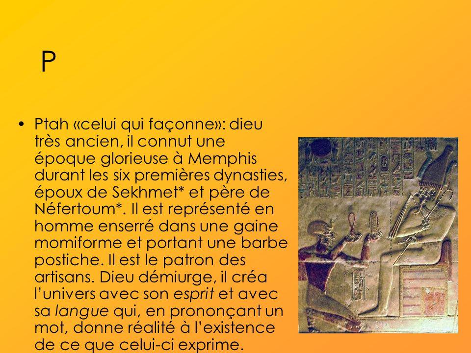 P Ptah «celui qui façonne»: dieu très ancien, il connut une époque glorieuse à Memphis durant les six premières dynasties, époux de Sekhmet* et père de Néfertoum*.