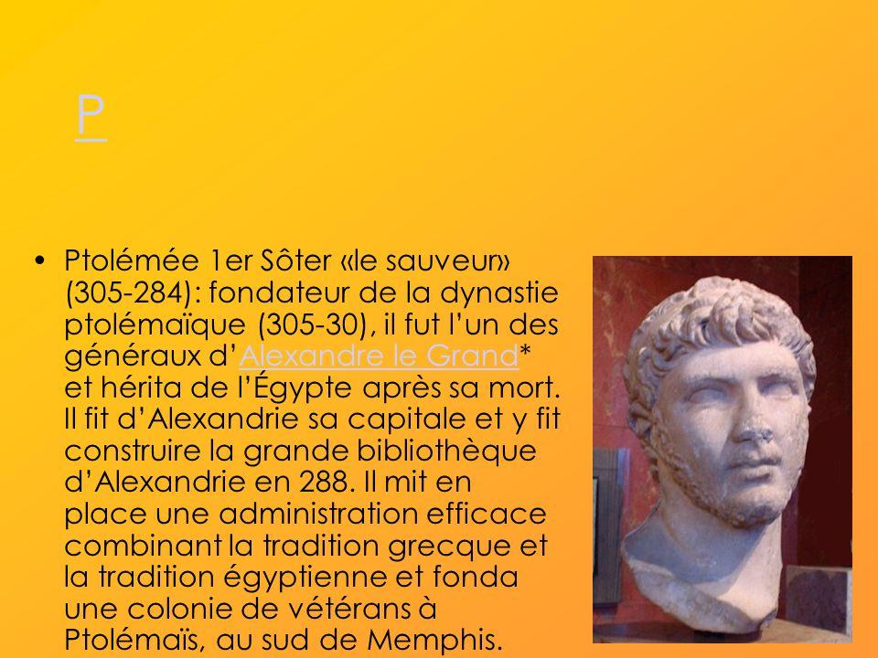 P Ptolémée 1er Sôter «le sauveur» (305-284): fondateur de la dynastie ptolémaïque (305-30), il fut lun des généraux dAlexandre le Grand* et hérita de lÉgypte après sa mort.