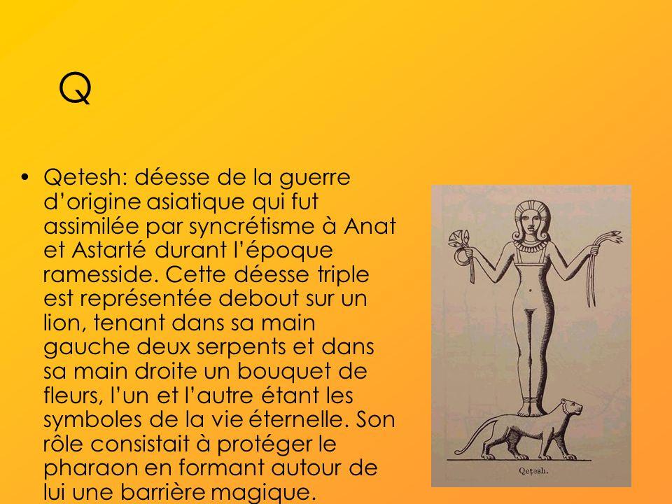 Q Qetesh: déesse de la guerre dorigine asiatique qui fut assimilée par syncrétisme à Anat et Astarté durant lépoque ramesside.