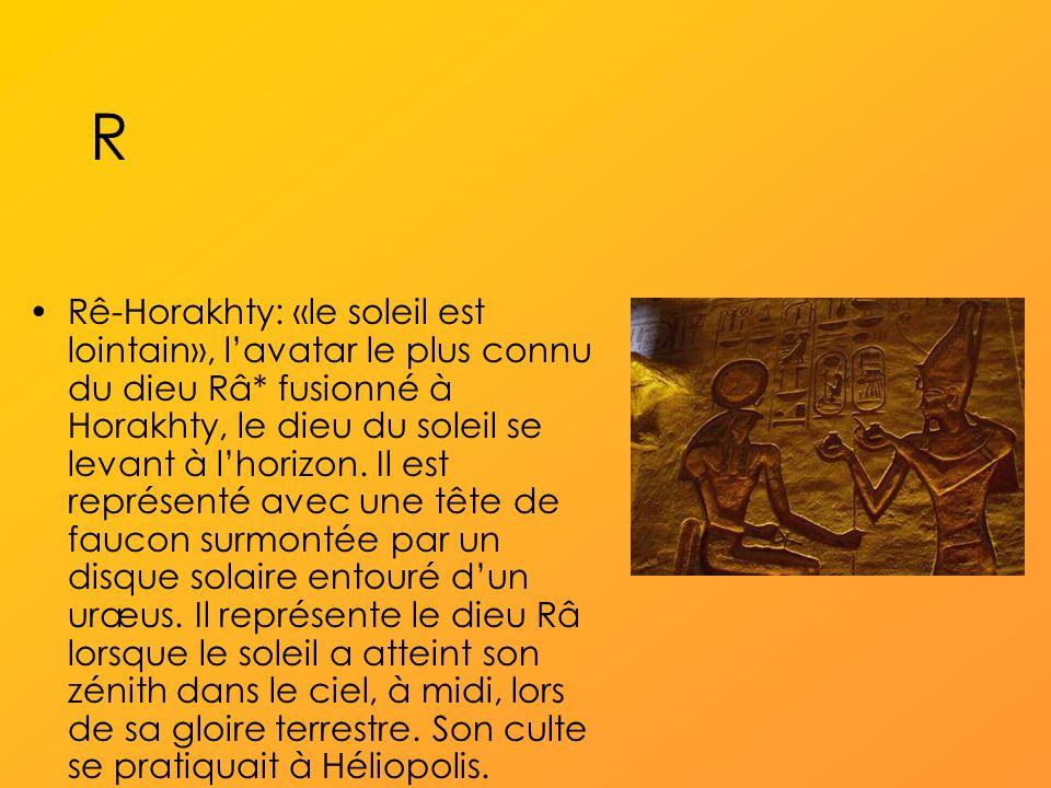 R Rê-Horakhty: «le soleil est lointain», lavatar le plus connu du dieu Râ* fusionné à Horakhty, le dieu du soleil se levant à lhorizon.