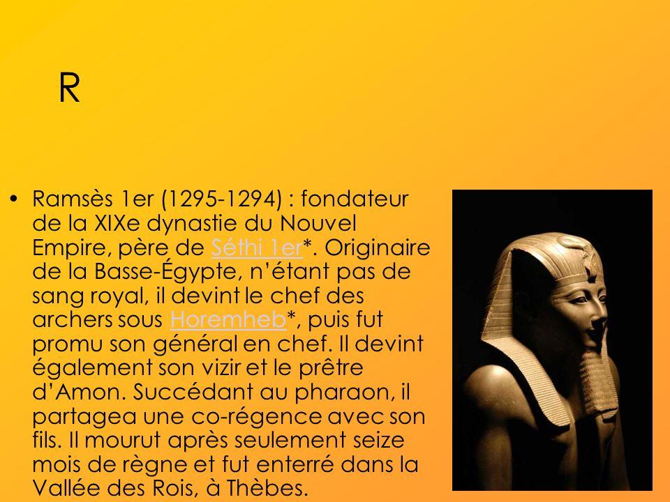 R Ramsès 1er (1295-1294) : fondateur de la XIXe dynastie du Nouvel Empire, père de Séthi 1er*.