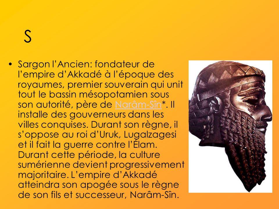 S Sargon lAncien: fondateur de lempire dAkkadé à lépoque des royaumes, premier souverain qui unit tout le bassin mésopotamien sous son autorité, père de Narâm-Sîn*.
