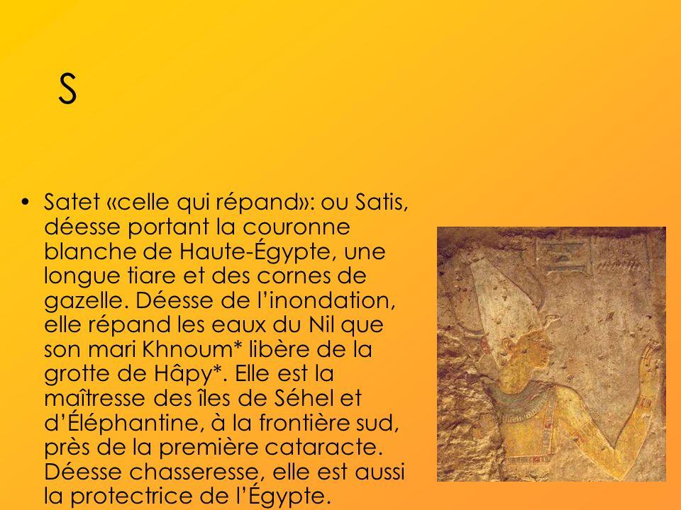 S Satet «celle qui répand»: ou Satis, déesse portant la couronne blanche de Haute-Égypte, une longue tiare et des cornes de gazelle.