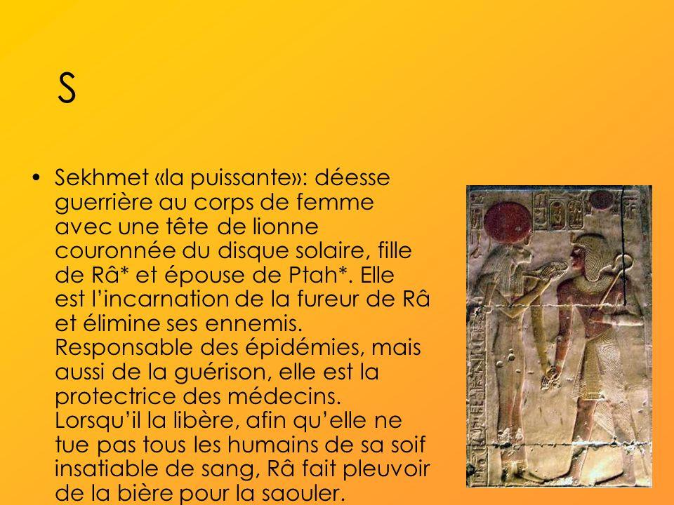 S Sekhmet «la puissante»: déesse guerrière au corps de femme avec une tête de lionne couronnée du disque solaire, fille de Râ* et épouse de Ptah*.