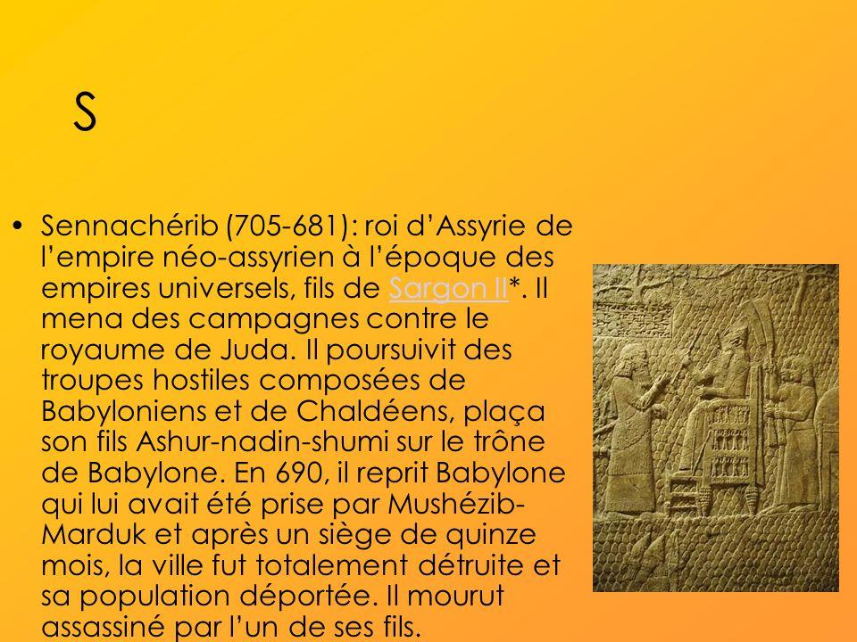 S Sennachérib (705-681): roi dAssyrie de lempire néo-assyrien à lépoque des empires universels, fils de Sargon II*.