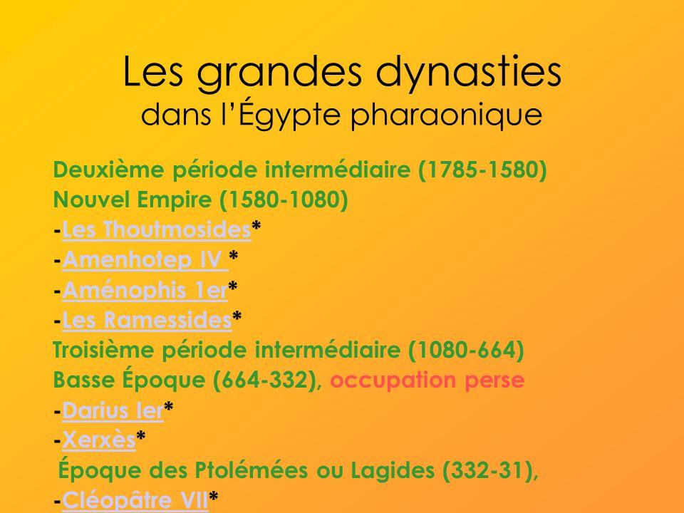 Les grandes dynasties dans lÉgypte pharaonique Deuxième période intermédiaire (1785-1580) Nouvel Empire (1580-1080) -Les Thoutmosides*Les Thoutmosides -Amenhotep IV *Amenhotep IV -Aménophis 1er*Aménophis 1er -Les Ramessides*Les Ramessides Troisième période intermédiaire (1080-664) Basse Époque (664-332), occupation perse -Darius Ier*Darius Ier -Xerxès*Xerxès Époque des Ptolémées ou Lagides (332-31), -Cléopâtre VII*Cléopâtre VII