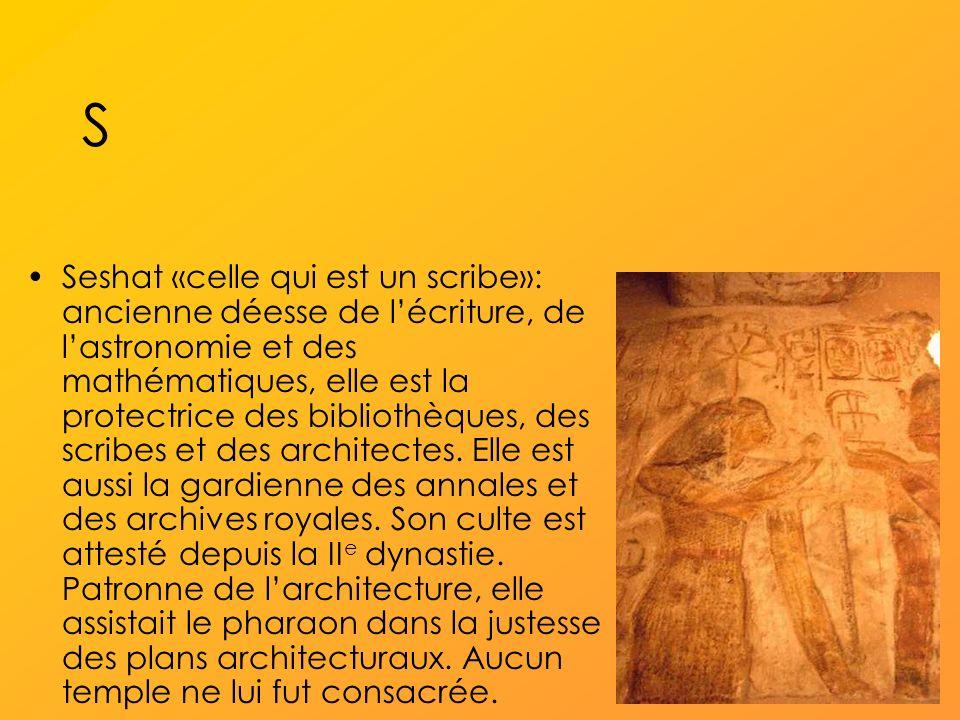S Seshat «celle qui est un scribe»: ancienne déesse de lécriture, de lastronomie et des mathématiques, elle est la protectrice des bibliothèques, des scribes et des architectes.