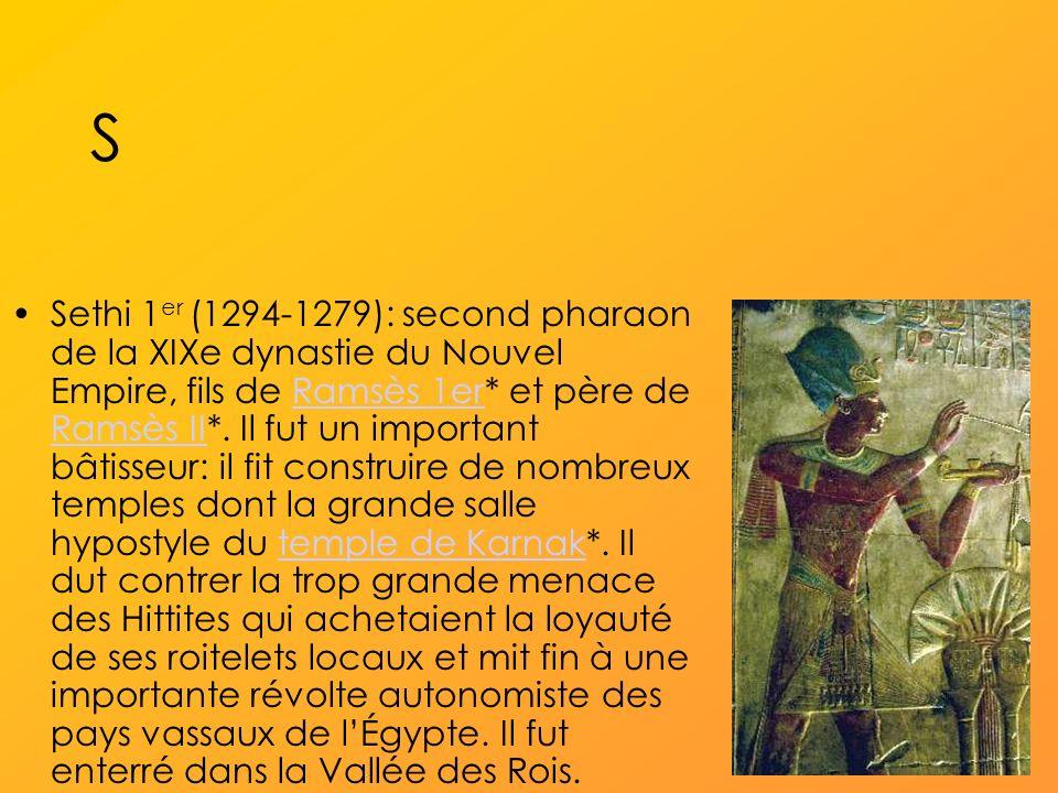 S Sethi 1 er (1294-1279): second pharaon de la XIXe dynastie du Nouvel Empire, fils de Ramsès 1er* et père de Ramsès II*.