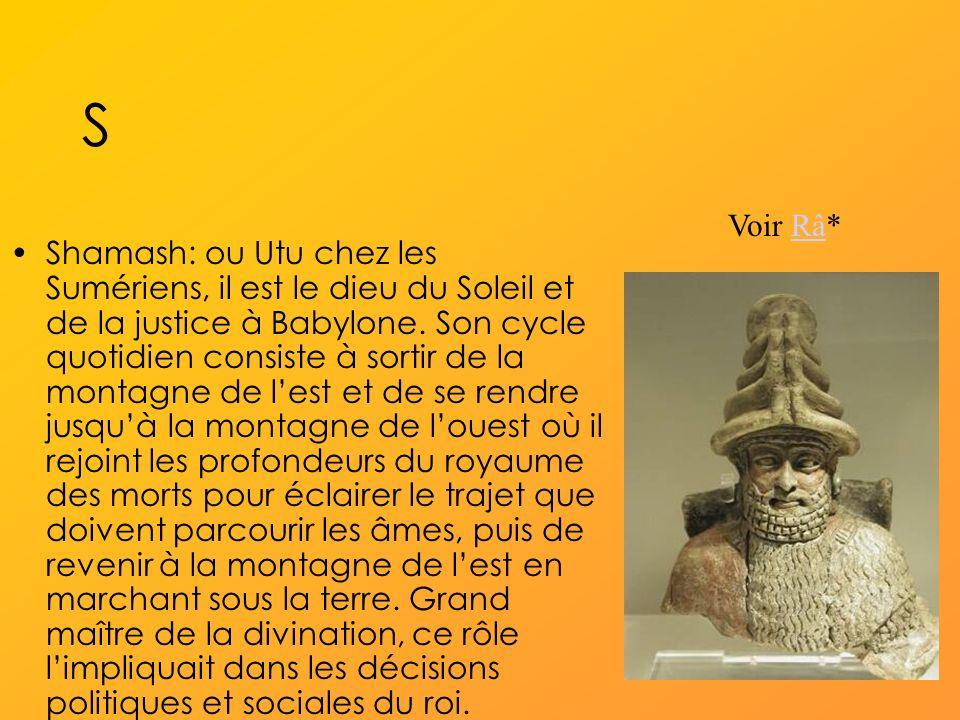 S Shamash: ou Utu chez les Sumériens, il est le dieu du Soleil et de la justice à Babylone.