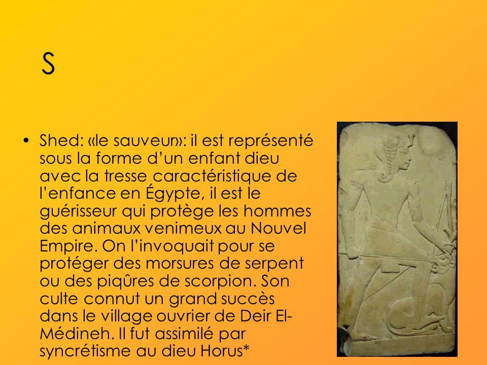 S Shed: «le sauveur»: il est représenté sous la forme dun enfant dieu avec la tresse caractéristique de lenfance en Égypte, il est le guérisseur qui protège les hommes des animaux venimeux au Nouvel Empire.