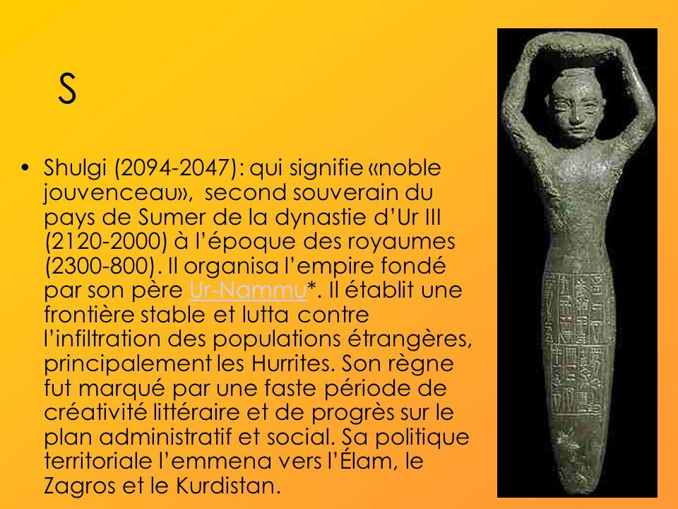 S Shulgi (2094-2047): qui signifie «noble jouvenceau», second souverain du pays de Sumer de la dynastie dUr III (2120-2000) à lépoque des royaumes (2300-800).