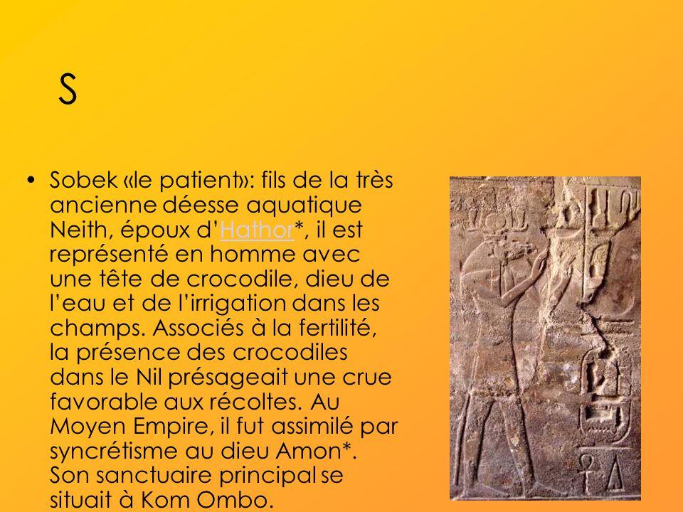 S Sobek «le patient»: fils de la très ancienne déesse aquatique Neith, époux dHathor*, il est représenté en homme avec une tête de crocodile, dieu de leau et de lirrigation dans les champs.