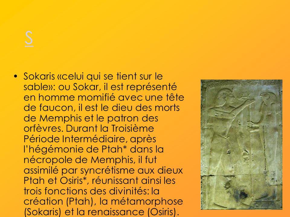 S Sokaris «celui qui se tient sur le sable»: ou Sokar, il est représenté en homme momifié avec une tête de faucon, il est le dieu des morts de Memphis et le patron des orfèvres.