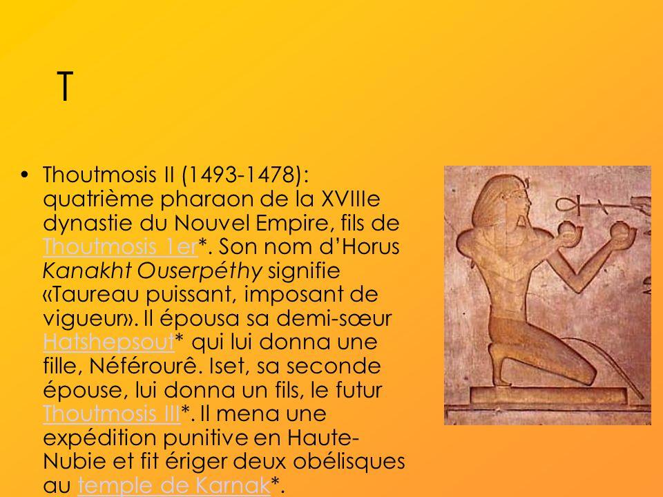 T Thoutmosis II (1493-1478): quatrième pharaon de la XVIIIe dynastie du Nouvel Empire, fils de Thoutmosis 1er*.