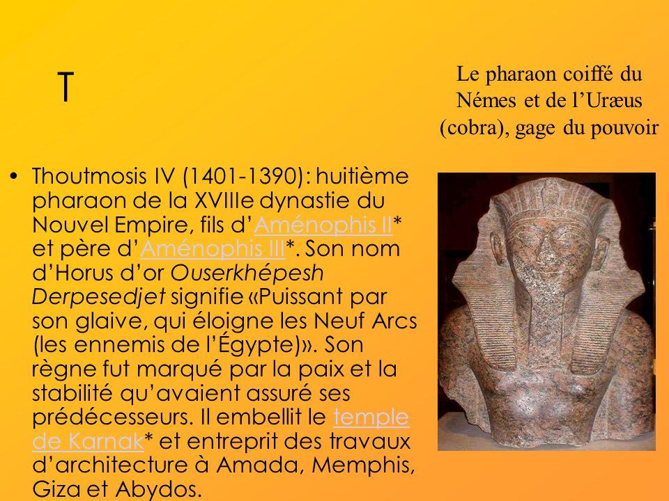 T Thoutmosis IV (1401-1390): huitième pharaon de la XVIIIe dynastie du Nouvel Empire, fils dAménophis II* et père dAménophis III*.