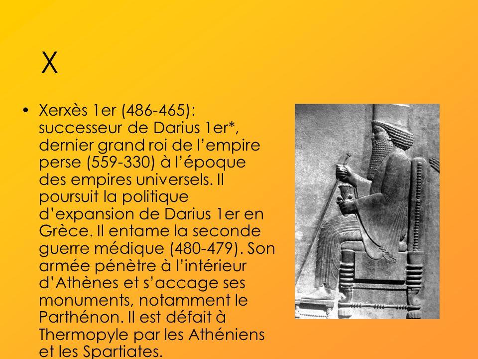 X Xerxès 1er (486-465): successeur de Darius 1er*, dernier grand roi de lempire perse (559-330) à lépoque des empires universels.