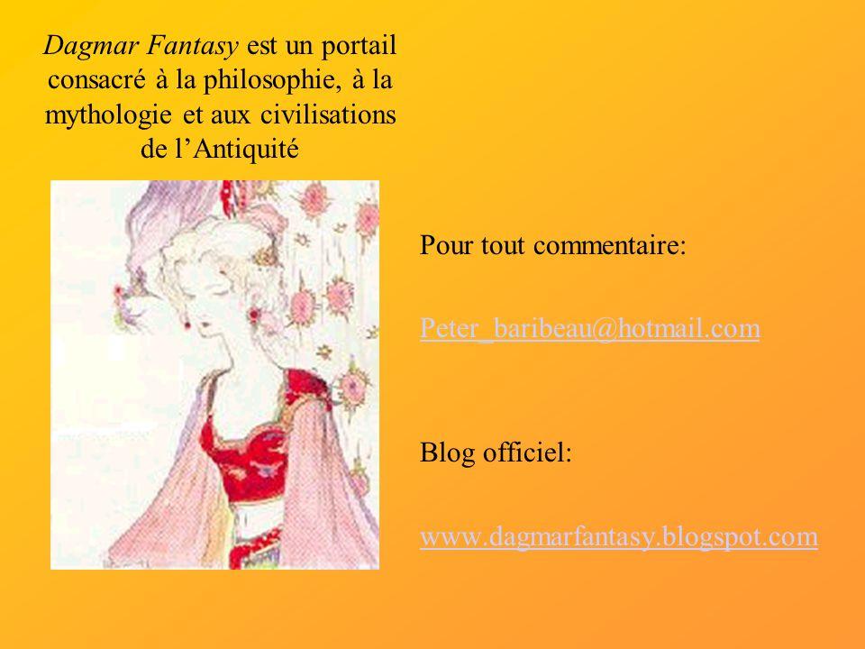 Pour tout commentaire: Peter_baribeau@hotmail.com Blog officiel: www.dagmarfantasy.blogspot.com Dagmar Fantasy est un portail consacré à la philosophie, à la mythologie et aux civilisations de lAntiquité