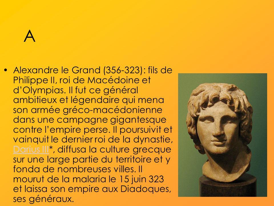 A Alexandre le Grand (356-323): fils de Philippe II, roi de Macédoine et dOlympias.
