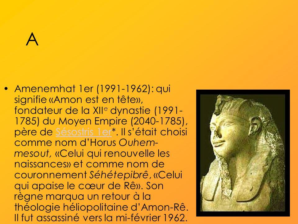 A Amenemhat 1er (1991-1962): qui signifie «Amon est en tête», fondateur de la XII e dynastie (1991- 1785) du Moyen Empire (2040-1785), père de Sésostris 1er*.