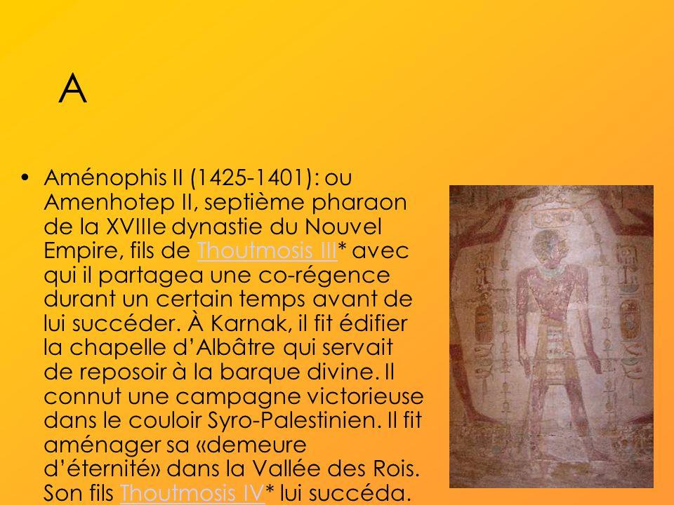A Aménophis II (1425-1401): ou Amenhotep II, septième pharaon de la XVIIIe dynastie du Nouvel Empire, fils de Thoutmosis III* avec qui il partagea une co-régence durant un certain temps avant de lui succéder.