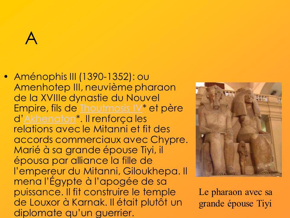 A Aménophis III (1390-1352): ou Amenhotep III, neuvième pharaon de la XVIIIe dynastie du Nouvel Empire, fils de Thoutmosis IV* et père dAkhenaton*.