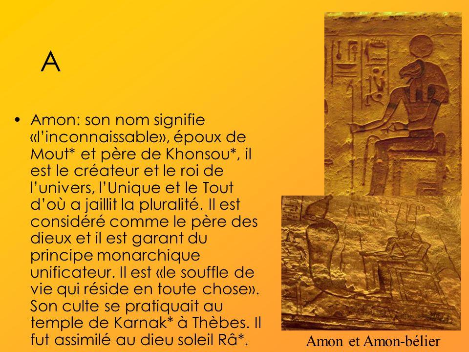 A Amon: son nom signifie «linconnaissable», époux de Mout* et père de Khonsou*, il est le créateur et le roi de lunivers, lUnique et le Tout doù a jaillit la pluralité.